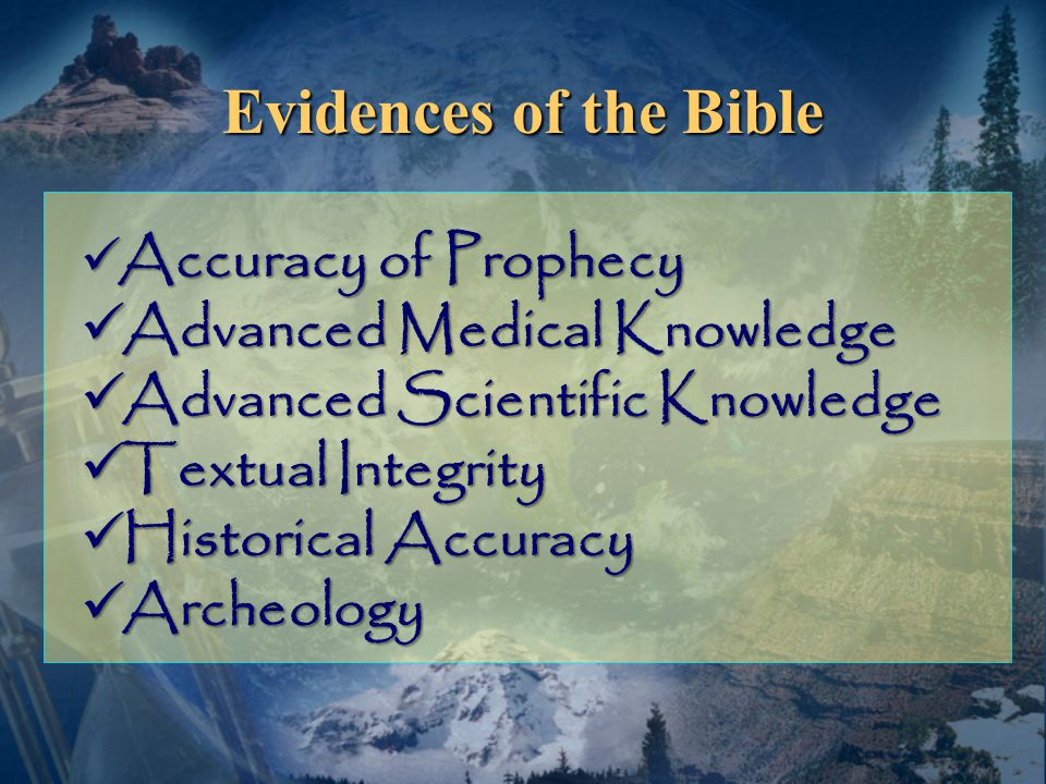 Evidences of the Bible Accuracy of Prophecy Accuracy of Prophecy Advanced Medical Knowledge Advanced Medical Knowledge Advanced Scientific Knowledge Advanced Scientific Knowledge Textual Integrity Textual Integrity Historical Accuracy Historical Accuracy Archeology Archeology