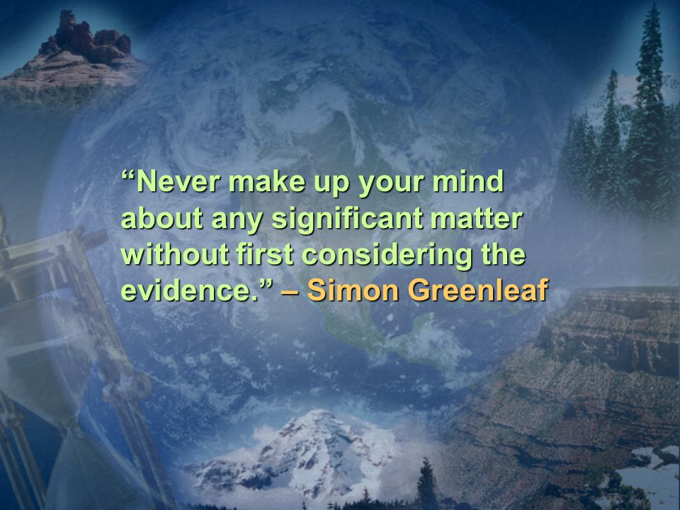Never make up your mind about any significant matter without first considering the evidence. – Simon Greenleaf