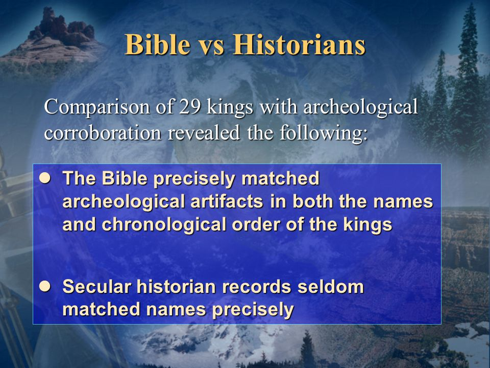 Bible vs Historians Comparison of 29 kings with archeological corroboration revealed the following: The Bible precisely matched archeological artifacts in both the names and chronological order of the kings The Bible precisely matched archeological artifacts in both the names and chronological order of the kings Secular historian records seldom matched names precisely Secular historian records seldom matched names precisely