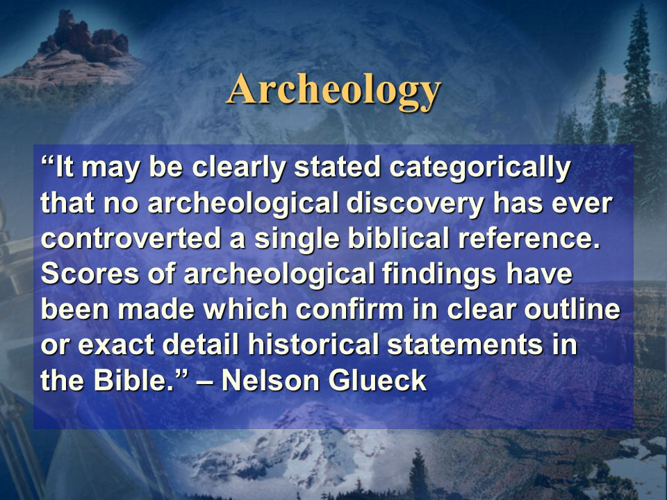 Archeology It may be clearly stated categorically that no archeological discovery has ever controverted a single biblical reference.