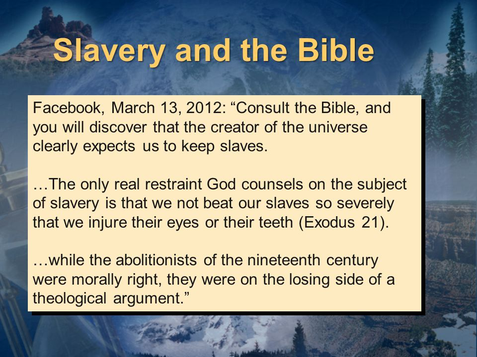 Facebook, March 13, 2012: Consult the Bible, and you will discover that the creator of the universe clearly expects us to keep slaves.