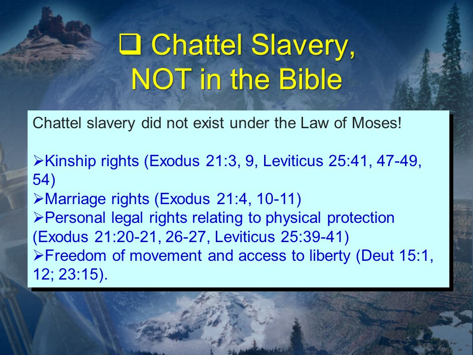  Chattel Slavery, NOT in the Bible Chattel slavery did not exist under the Law of Moses.