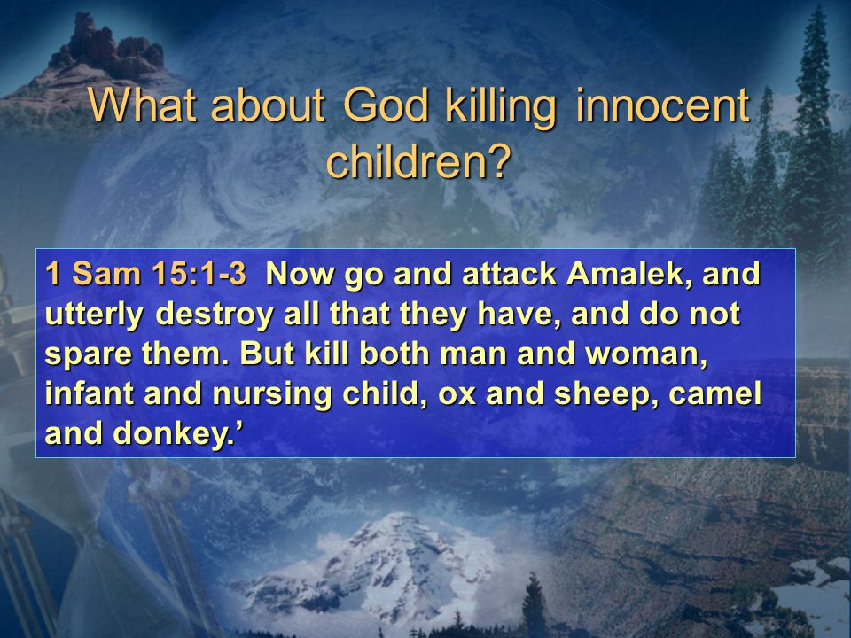 1 Sam 15:1-3 Now go and attack Amalek, and utterly destroy all that they have, and do not spare them.