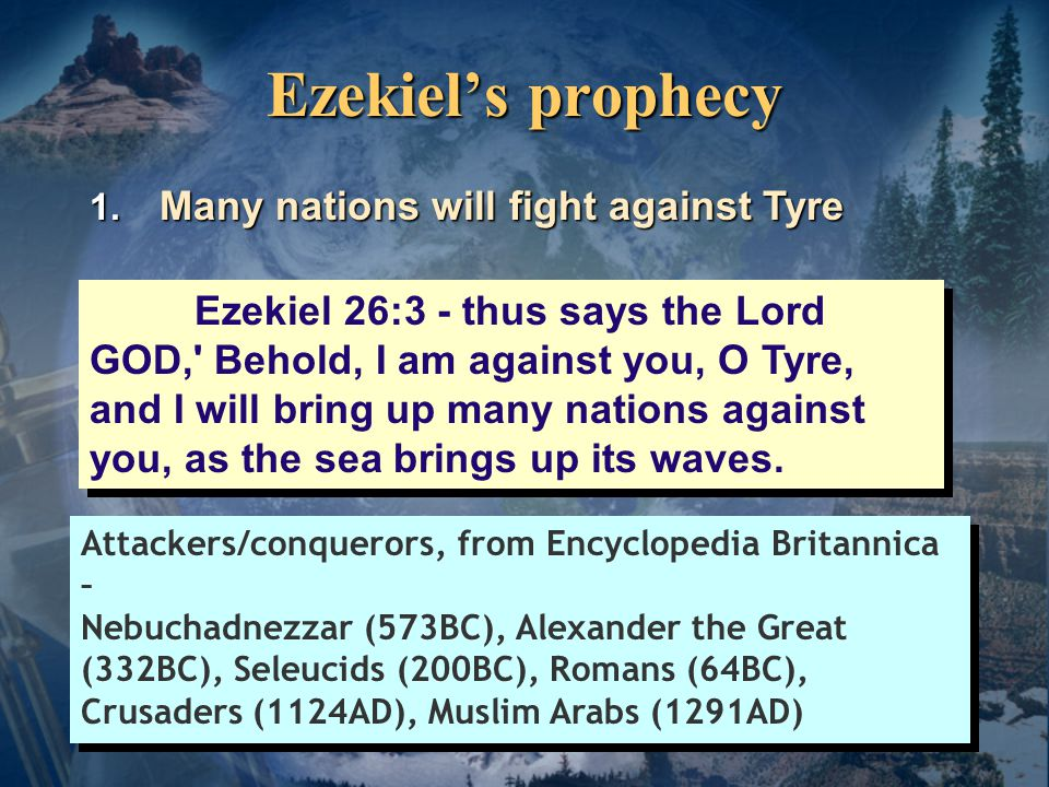 Ezekiel's prophecy Ezekiel 26:7-8 I will bring against Tyre from the north Nebuchadnezzar king of Babylon… He will slay your daughters on the mainland with the sword;  Nebuchadnezzar will attack the mainland portion of Tyre Encyclopedia Britannica – After a 13 year siege (585-573 BC) by Nebuchadrezzar II, Tyre made terms and acknowledged Babylonian suzerainty.
