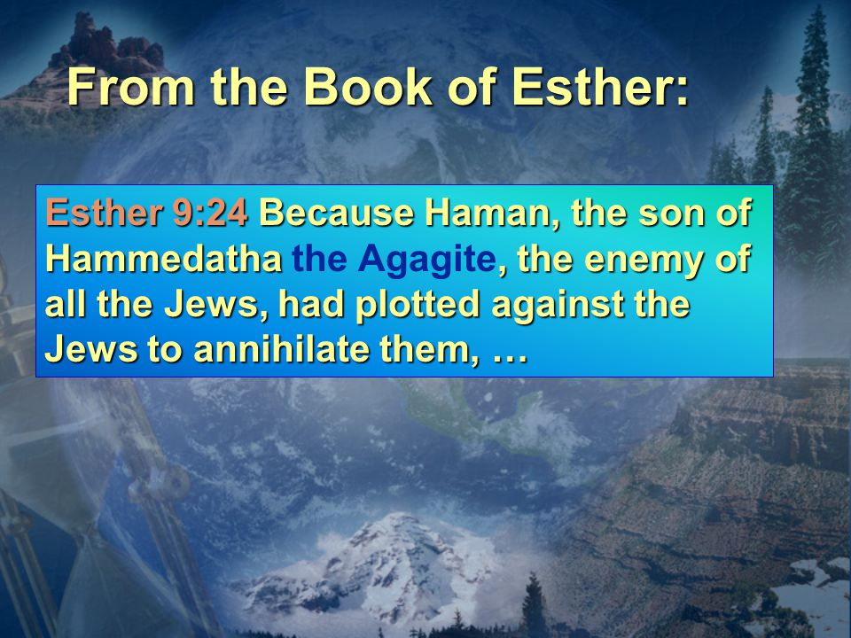 Esther 9:24 Because Haman, the son of Hammedatha, the enemy of all the Jews, had plotted against the Jews to annihilate them, … Esther 9:24 Because Haman, the son of Hammedatha the Agagite, the enemy of all the Jews, had plotted against the Jews to annihilate them, … From the Book of Esther: