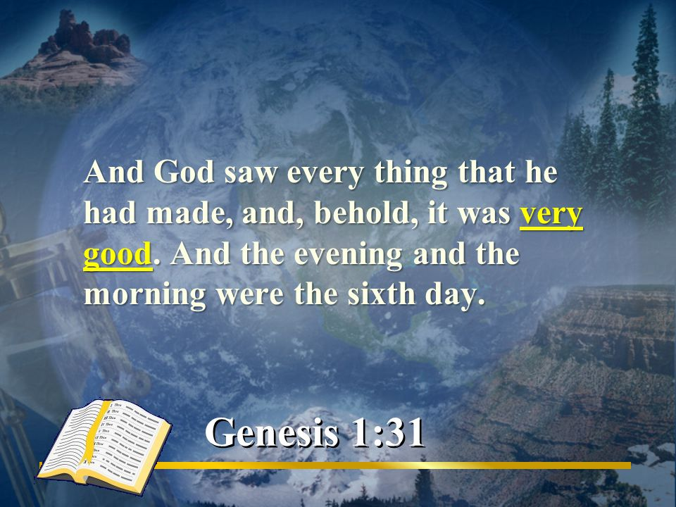 And God saw every thing that he had made, and, behold, it was very good.