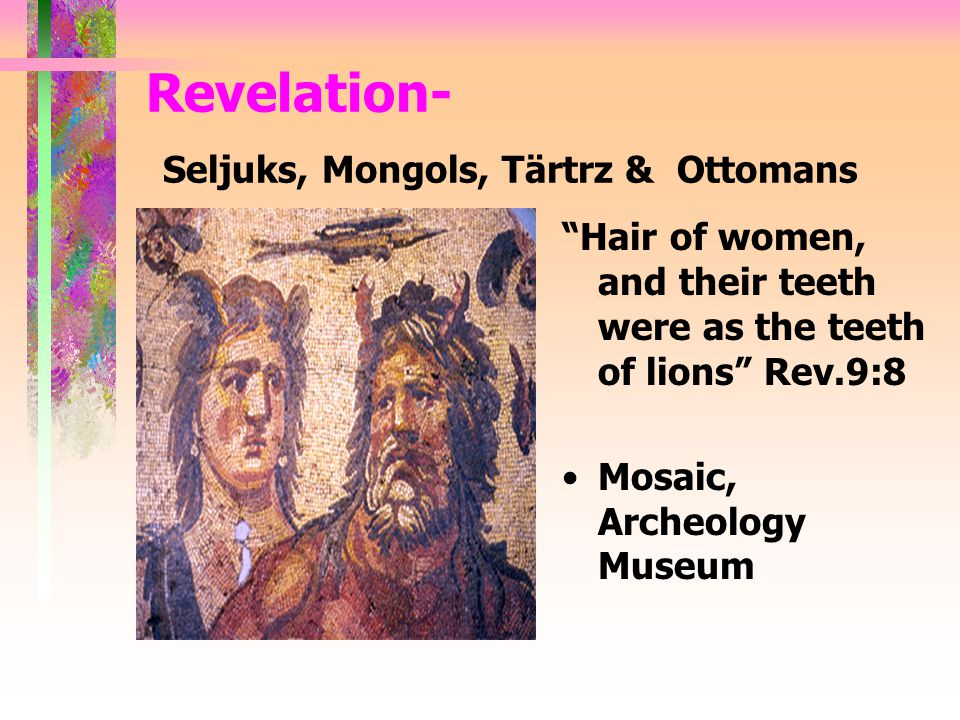 "Revelation- Seljuks, Mongols, Tärtrz & Ottomans ""Hair of women, and their teeth were as the teeth of lions"" Rev.9:8 Mosaic, Archeology Museum"