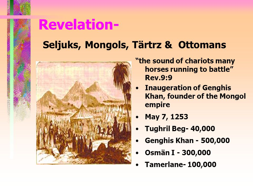 the sound of chariots many horses running to battle Rev.9:9 Inaugeration of Genghis Khan, founder of the Mongol empire May 7, 1253 Tughril Beg- 40,000 Genghis Khan - 500,000 Osmän I - 300,000 Tamerlane- 100,000 Revelation- Seljuks, Mongols, Tärtrz & Ottomans