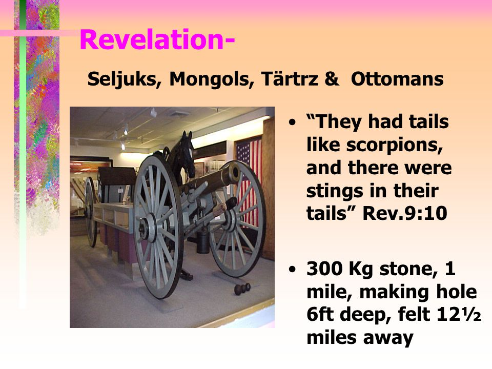They had tails like scorpions, and there were stings in their tails Rev.9:10 300 Kg stone, 1 mile, making hole 6ft deep, felt 12½ miles away Revelation- Seljuks, Mongols, Tärtrz & Ottomans