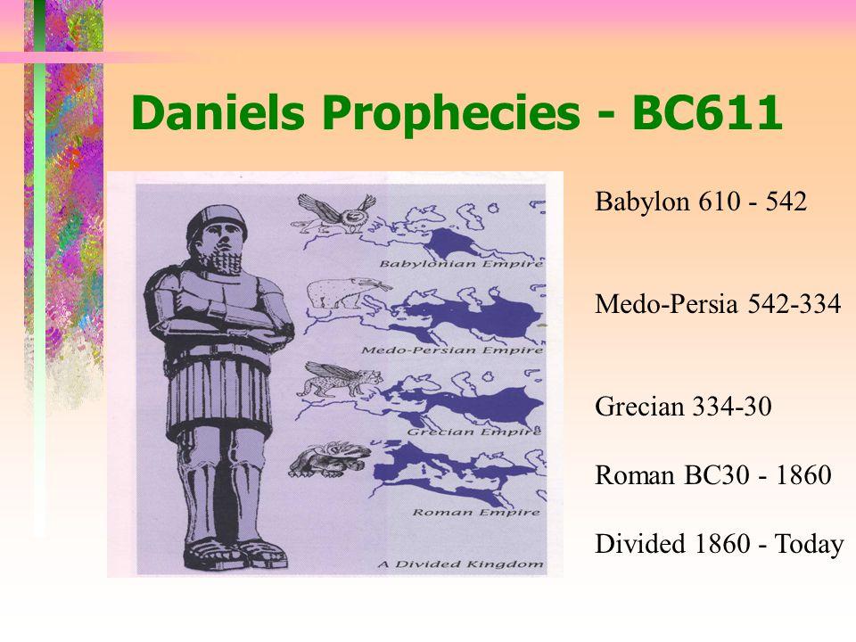 Daniels Prophecies - BC611 Babylon 610 - 542 Medo-Persia 542-334 Grecian 334-30 Roman BC30 - 1860 Divided 1860 - Today
