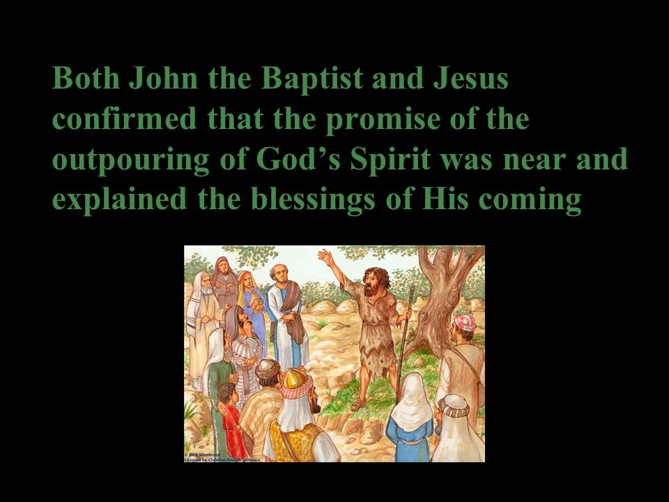 Both John the Baptist and Jesus confirmed that the promise of the outpouring of God's Spirit was near and explained the blessings of His coming
