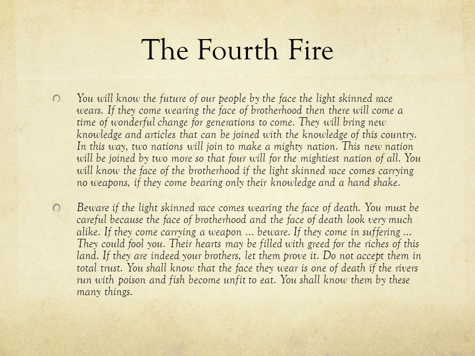 The Fifth Fire In the time of the Fifth Fire there will come a time of great struggle that will grip the lives of all native people.