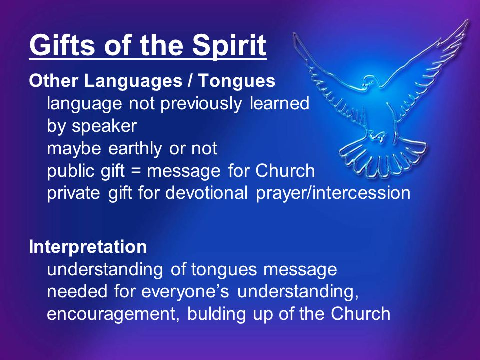 Gifts of the Spirit Other Languages / Tongues language not previously learned by speaker maybe earthly or not public gift = message for Church private