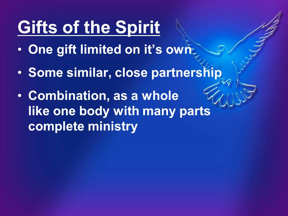 Gifts of the Spirit One gift limited on it's own Some similar, close partnership Combination, as a whole like one body with many parts complete minist