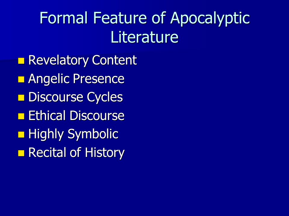Formal Feature of Apocalyptic Literature Revelatory Content Revelatory Content Angelic Presence Angelic Presence Discourse Cycles Discourse Cycles Ethical Discourse Ethical Discourse Highly Symbolic Highly Symbolic Recital of History Recital of History