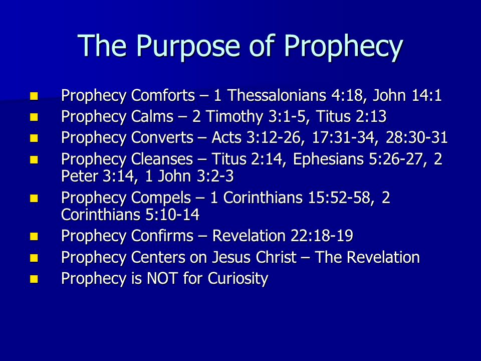 The Purpose of Prophecy Prophecy Comforts – 1 Thessalonians 4:18, John 14:1 Prophecy Comforts – 1 Thessalonians 4:18, John 14:1 Prophecy Calms – 2 Timothy 3:1-5, Titus 2:13 Prophecy Calms – 2 Timothy 3:1-5, Titus 2:13 Prophecy Converts – Acts 3:12-26, 17:31-34, 28:30-31 Prophecy Converts – Acts 3:12-26, 17:31-34, 28:30-31 Prophecy Cleanses – Titus 2:14, Ephesians 5:26-27, 2 Peter 3:14, 1 John 3:2-3 Prophecy Cleanses – Titus 2:14, Ephesians 5:26-27, 2 Peter 3:14, 1 John 3:2-3 Prophecy Compels – 1 Corinthians 15:52-58, 2 Corinthians 5:10-14 Prophecy Compels – 1 Corinthians 15:52-58, 2 Corinthians 5:10-14 Prophecy Confirms – Revelation 22:18-19 Prophecy Confirms – Revelation 22:18-19 Prophecy Centers on Jesus Christ – The Revelation Prophecy Centers on Jesus Christ – The Revelation Prophecy is NOT for Curiosity Prophecy is NOT for Curiosity