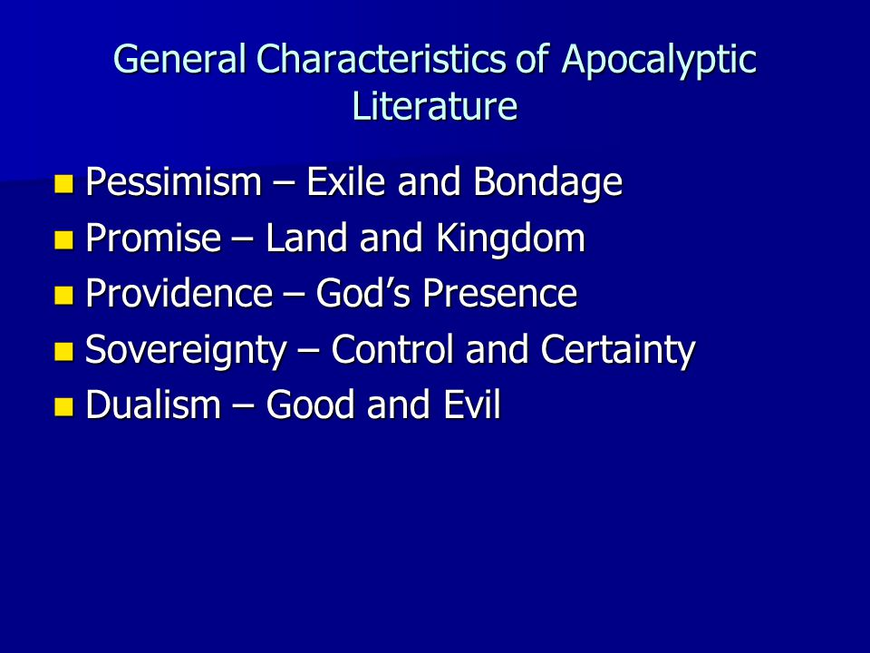 General Characteristics of Apocalyptic Literature Pessimism – Exile and Bondage Pessimism – Exile and Bondage Promise – Land and Kingdom Promise – Land and Kingdom Providence – God's Presence Providence – God's Presence Sovereignty – Control and Certainty Sovereignty – Control and Certainty Dualism – Good and Evil Dualism – Good and Evil