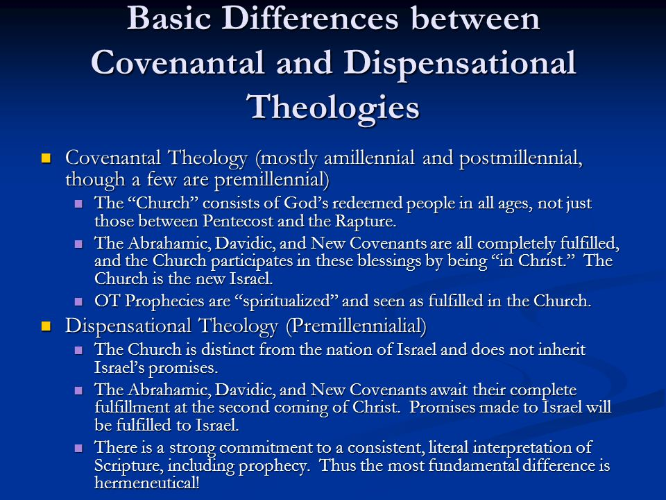 Basic Differences between Covenantal and Dispensational Theologies Covenantal Theology (mostly amillennial and postmillennial, though a few are premillennial) Covenantal Theology (mostly amillennial and postmillennial, though a few are premillennial) The Church consists of God's redeemed people in all ages, not just those between Pentecost and the Rapture.