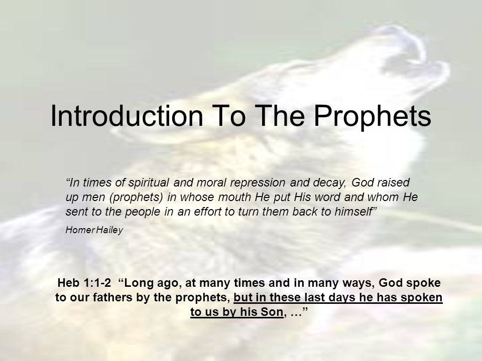 Introduction To The Prophets In times of spiritual and moral repression and decay, God raised up men (prophets) in whose mouth He put His word and whom He sent to the people in an effort to turn them back to himself Homer Hailey Heb 1:1-2 Long ago, at many times and in many ways, God spoke to our fathers by the prophets, but in these last days he has spoken to us by his Son, …