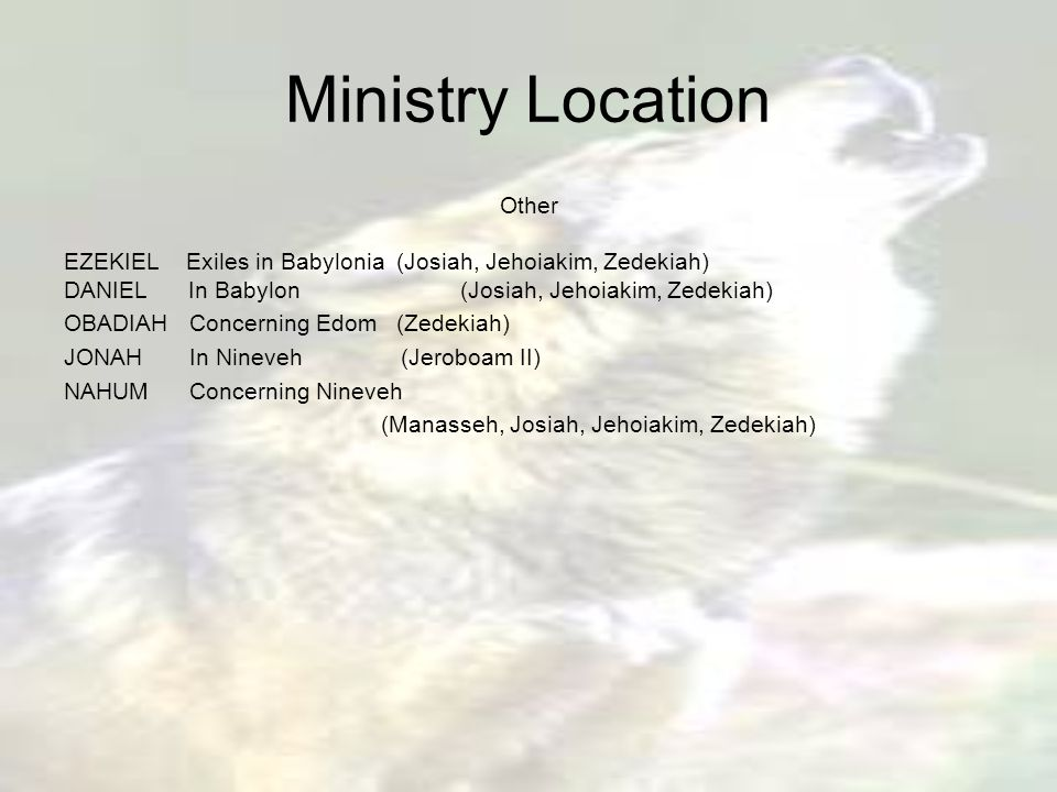 Ministry Location Other EZEKIEL Exiles in Babylonia (Josiah, Jehoiakim, Zedekiah) DANIEL In Babylon (Josiah, Jehoiakim, Zedekiah) OBADIAH Concerning Edom (Zedekiah) JONAH In Nineveh (Jeroboam II) NAHUM Concerning Nineveh (Manasseh, Josiah, Jehoiakim, Zedekiah)