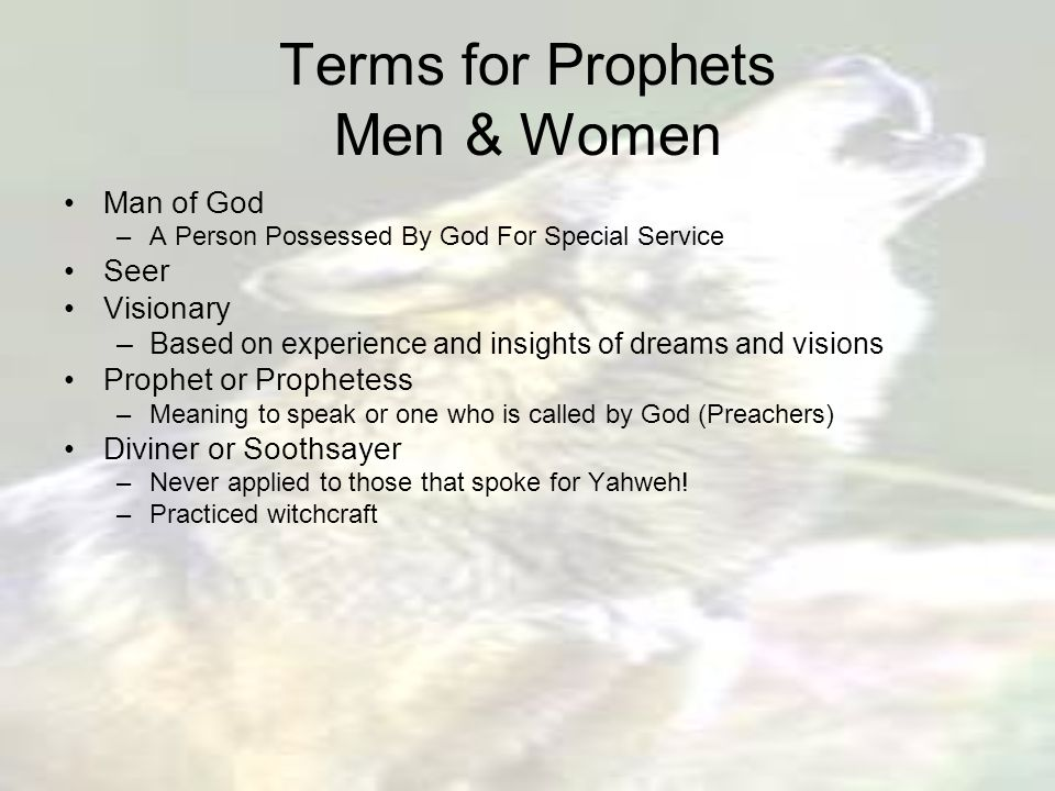 Terms for Prophets Men & Women Man of God –A Person Possessed By God For Special Service Seer Visionary –Based on experience and insights of dreams and visions Prophet or Prophetess –Meaning to speak or one who is called by God (Preachers) Diviner or Soothsayer –Never applied to those that spoke for Yahweh.