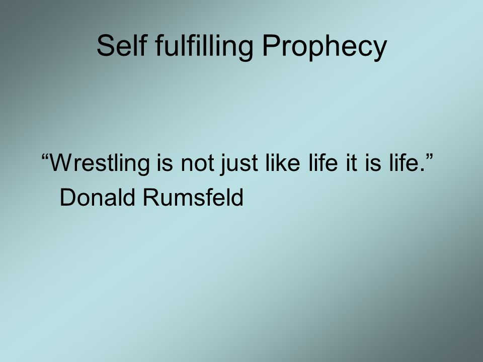 "Self fulfilling Prophecy ""Wrestling is not just like life it is life."" Donald Rumsfeld"