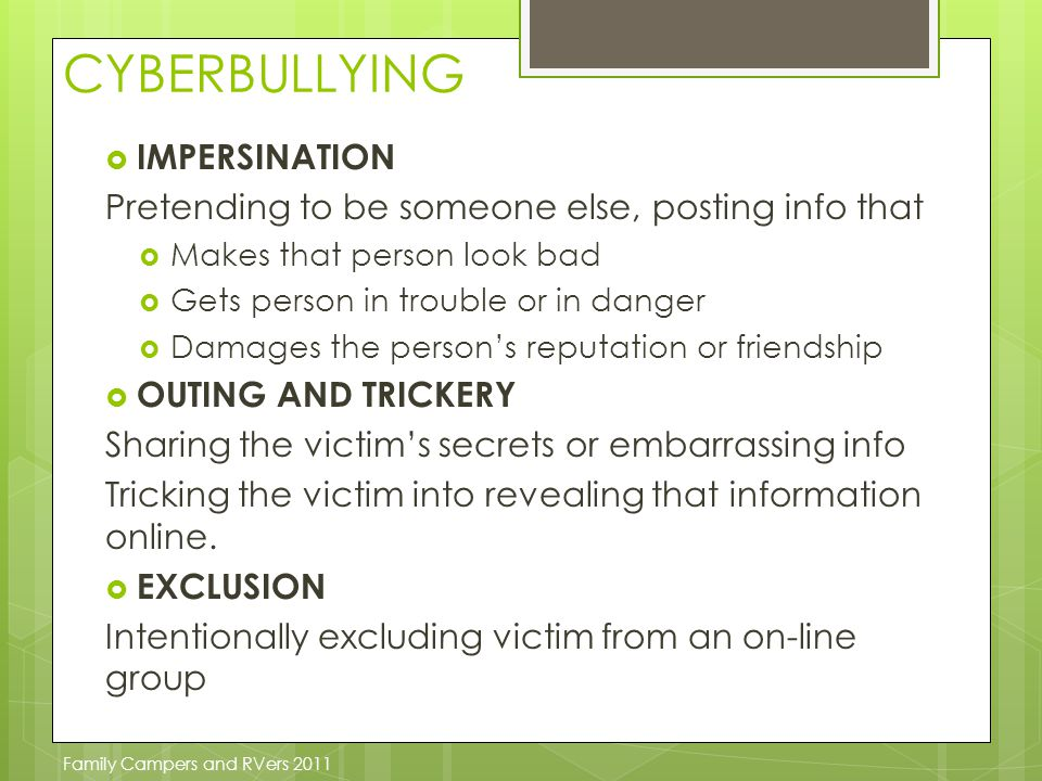 CYBERBULLYING  IMPERSINATION Pretending to be someone else, posting info that  Makes that person look bad  Gets person in trouble or in danger  Damages the person's reputation or friendship  OUTING AND TRICKERY Sharing the victim's secrets or embarrassing info Tricking the victim into revealing that information online.
