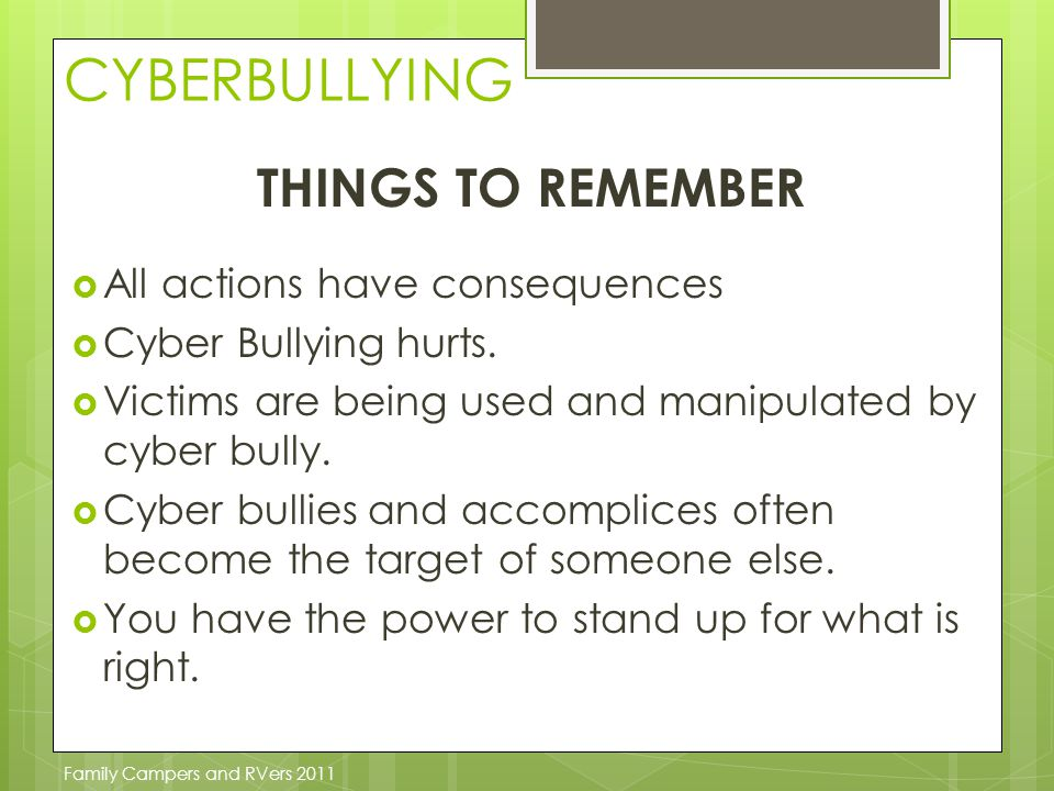 CYBERBULLYING THINGS TO REMEMBER  All actions have consequences  Cyber Bullying hurts.