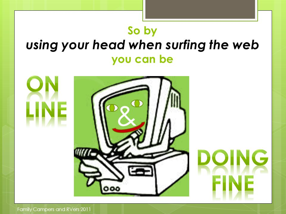 So by using your head when surfing the web you can be & Family Campers and RVers 2011