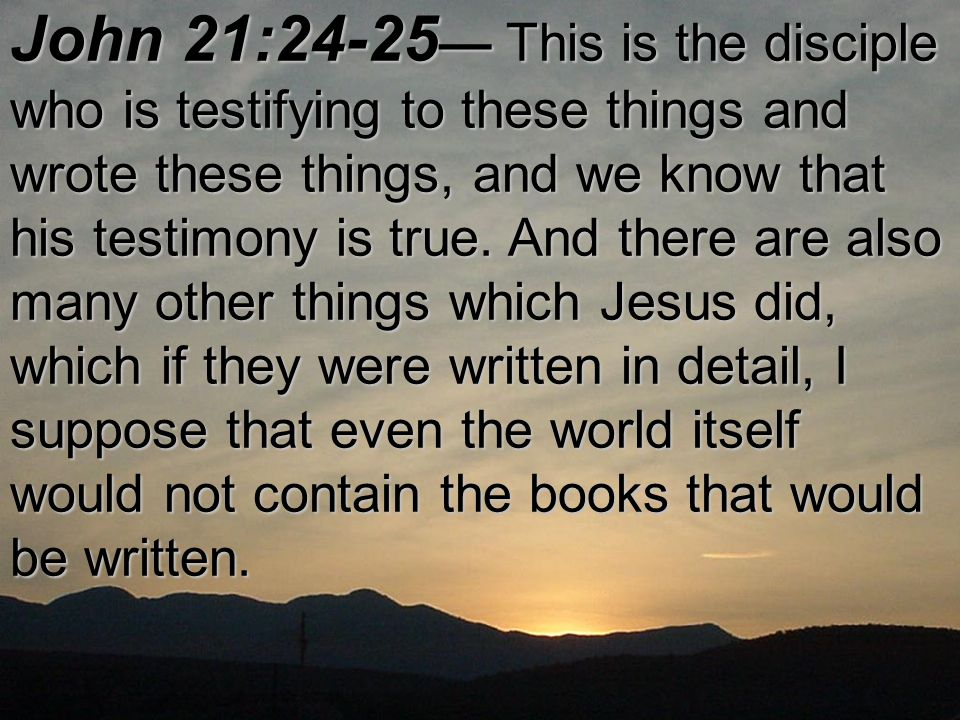 John 21:24 ‑ 25 — This is the disciple who is testifying to these things and wrote these things, and we know that his testimony is true.