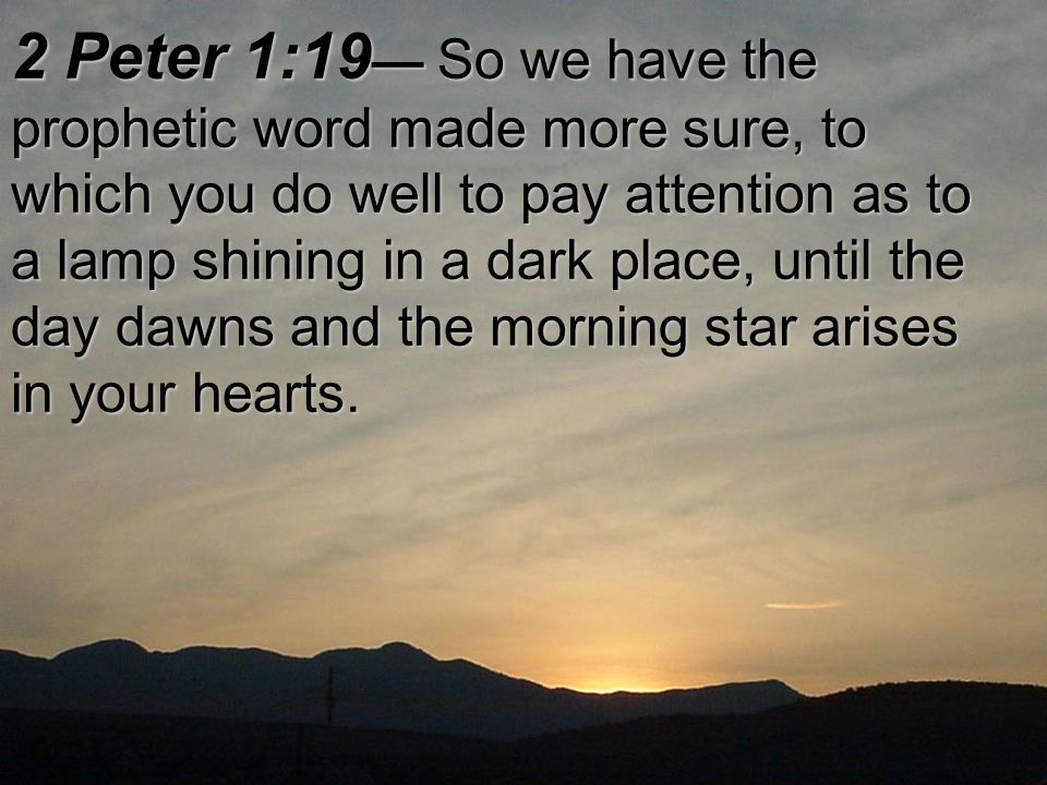 2 Peter 1:19 — So we have the prophetic word made more sure, to which you do well to pay attention as to a lamp shining in a dark place, until the day dawns and the morning star arises in your hearts.