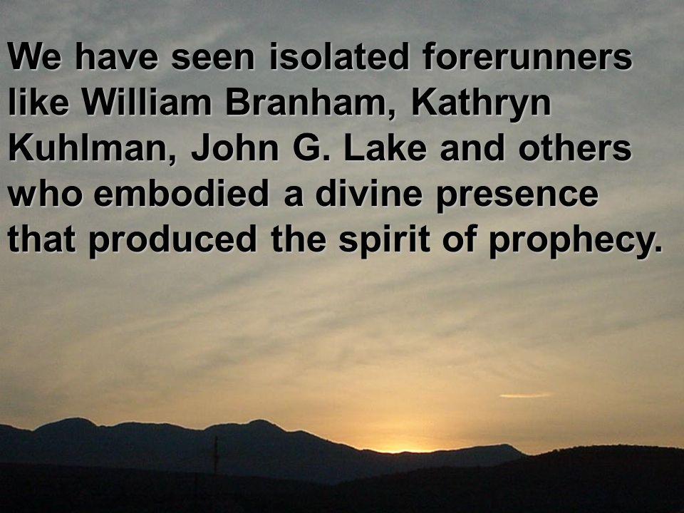 We have seen isolated forerunners like William Branham, Kathryn Kuhlman, John G.