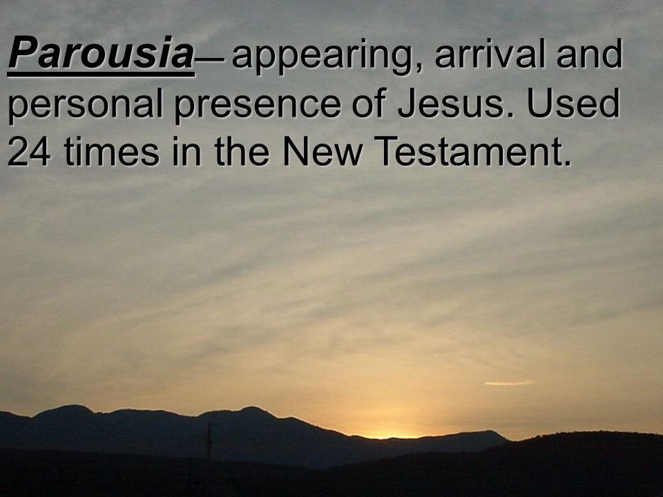 Parousia — appearing, arrival and personal presence of Jesus. Used 24 times in the New Testament.