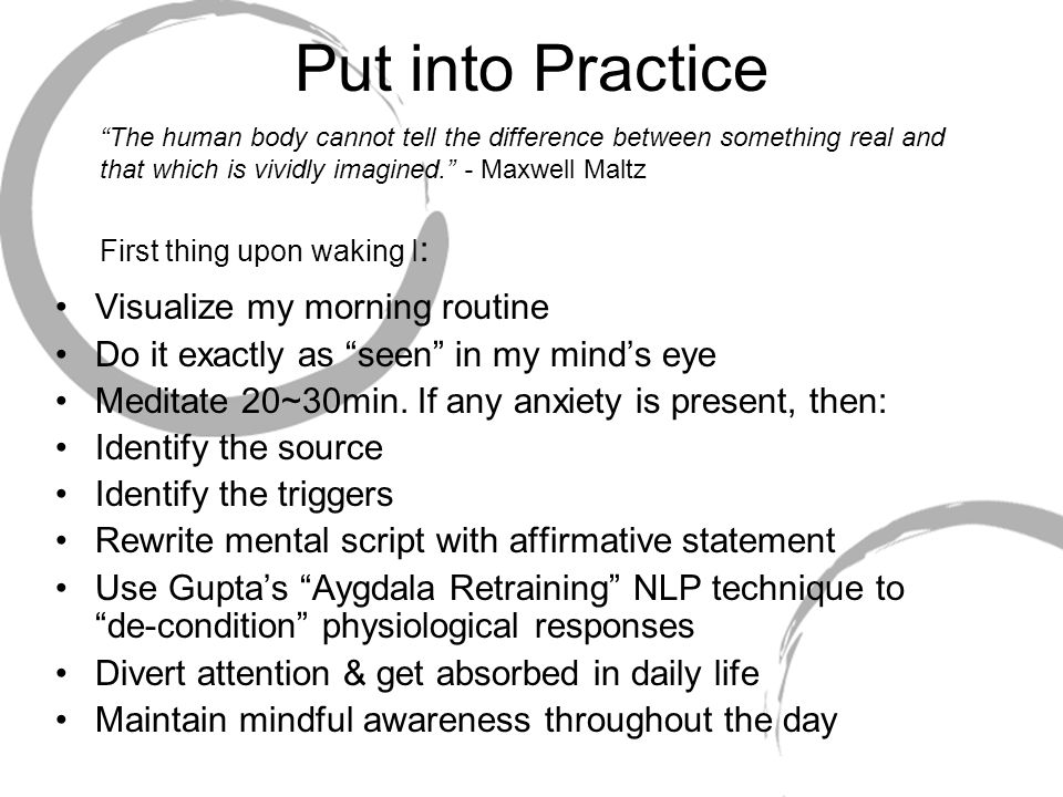 Put into Practice Visualize my morning routine Do it exactly as seen in my mind's eye Meditate 20~30min.