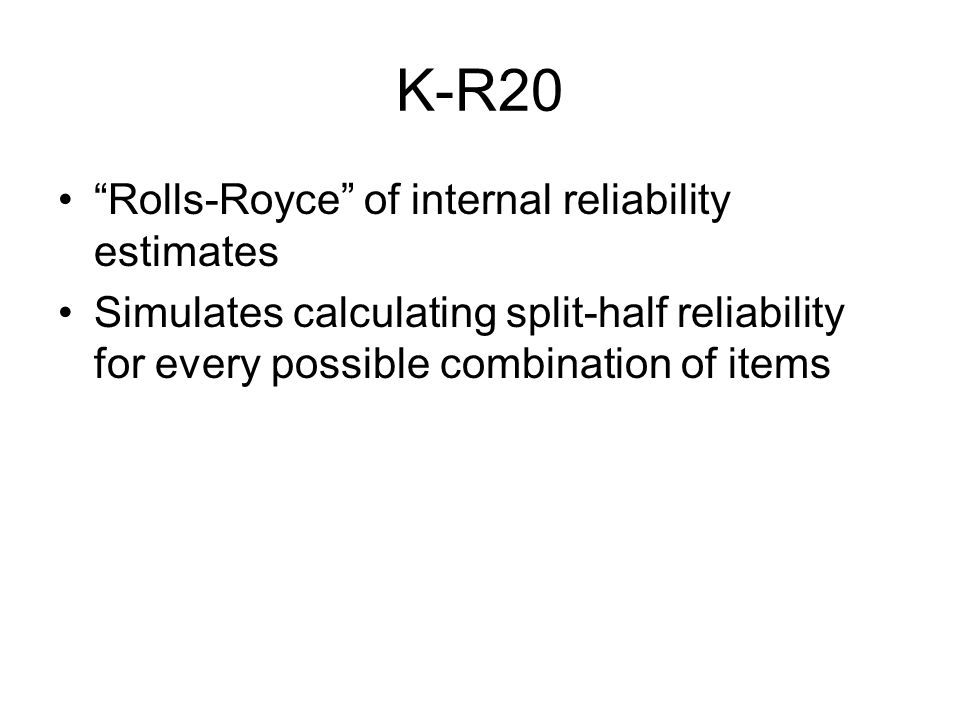 K-R20 Rolls-Royce of internal reliability estimates Simulates calculating split-half reliability for every possible combination of items