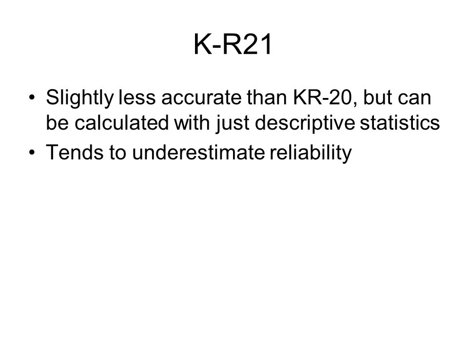 K-R21 Slightly less accurate than KR-20, but can be calculated with just descriptive statistics Tends to underestimate reliability