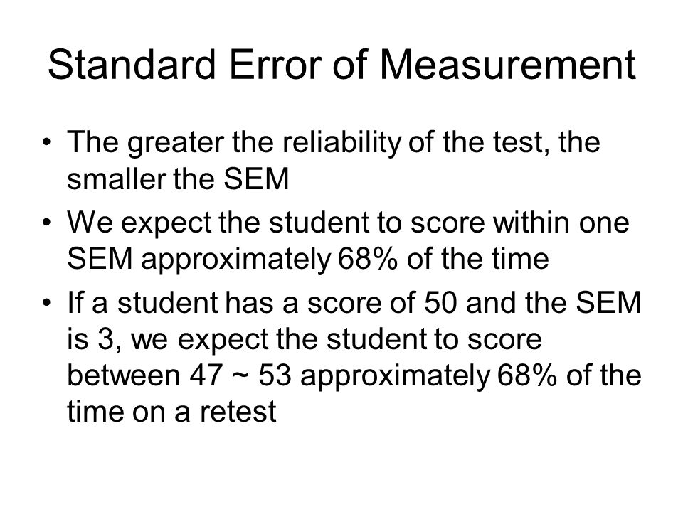 Standard Error of Measurement The greater the reliability of the test, the smaller the SEM We expect the student to score within one SEM approximately 68% of the time If a student has a score of 50 and the SEM is 3, we expect the student to score between 47 ~ 53 approximately 68% of the time on a retest
