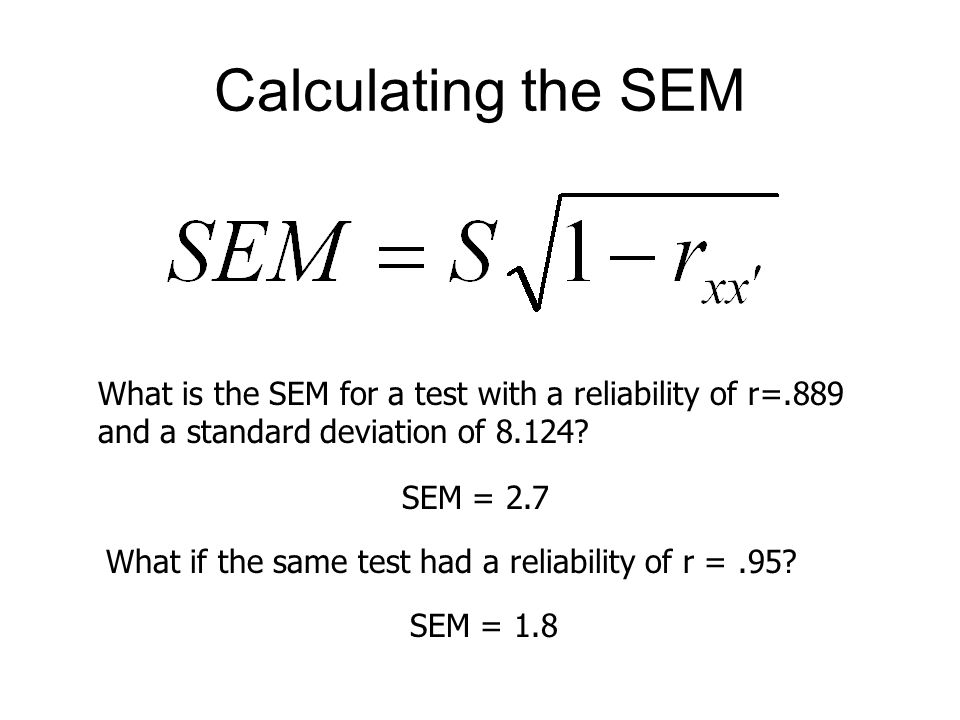 Calculating the SEM What is the SEM for a test with a reliability of r=.889 and a standard deviation of 8.124.
