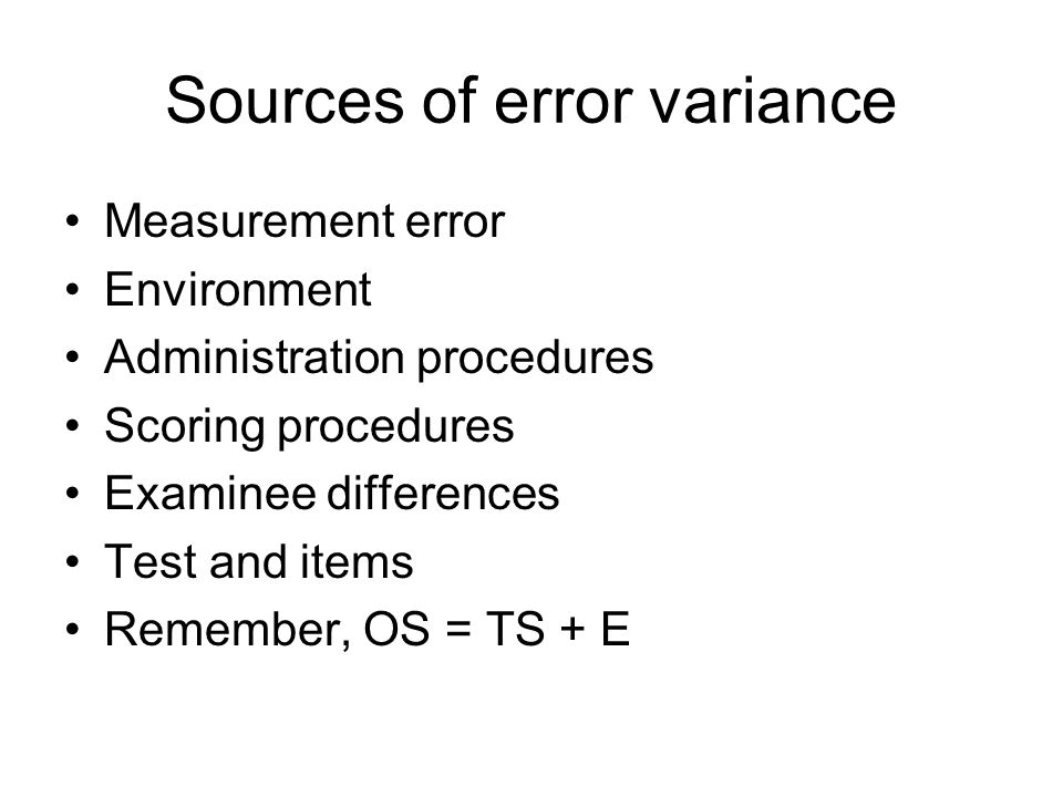 Sources of error variance Measurement error Environment Administration procedures Scoring procedures Examinee differences Test and items Remember, OS = TS + E