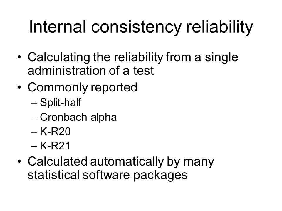 Internal consistency reliability Calculating the reliability from a single administration of a test Commonly reported –Split-half –Cronbach alpha –K-R20 –K-R21 Calculated automatically by many statistical software packages