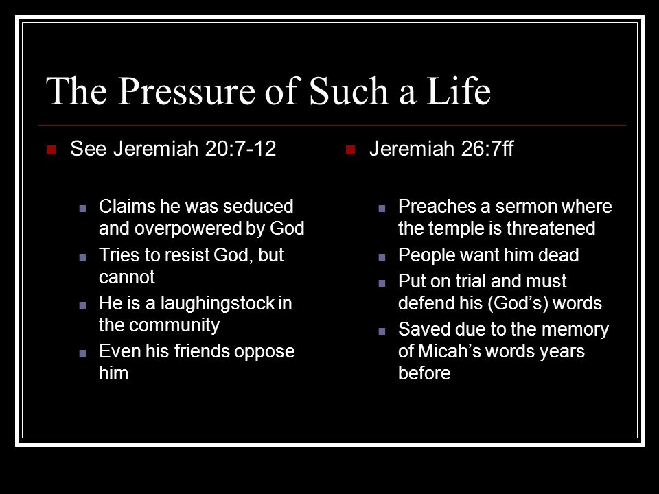 The Pressure of Such a Life See Jeremiah 20:7-12 Claims he was seduced and overpowered by God Tries to resist God, but cannot He is a laughingstock in the community Even his friends oppose him Jeremiah 26:7ff Preaches a sermon where the temple is threatened People want him dead Put on trial and must defend his (God's) words Saved due to the memory of Micah's words years before