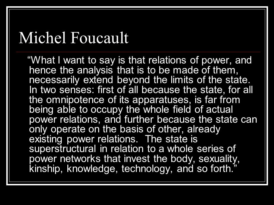 Michel Foucault What I want to say is that relations of power, and hence the analysis that is to be made of them, necessarily extend beyond the limits of the state.