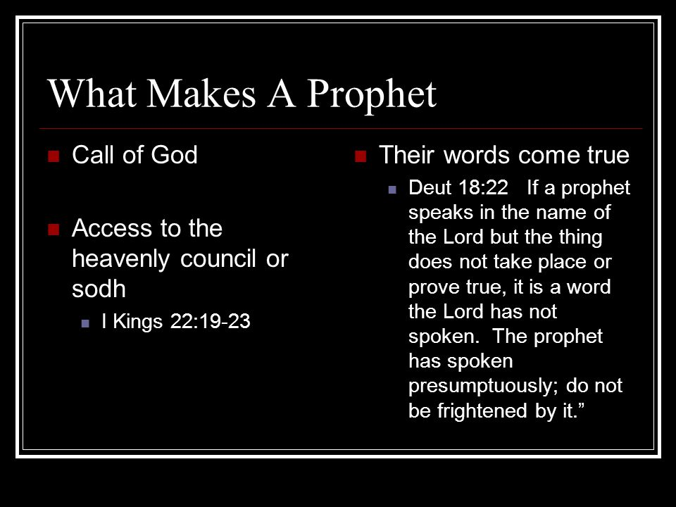 What Makes A Prophet Call of God Access to the heavenly council or sodh I Kings 22:19-23 Their words come true Deut 18:22 If a prophet speaks in the name of the Lord but the thing does not take place or prove true, it is a word the Lord has not spoken.