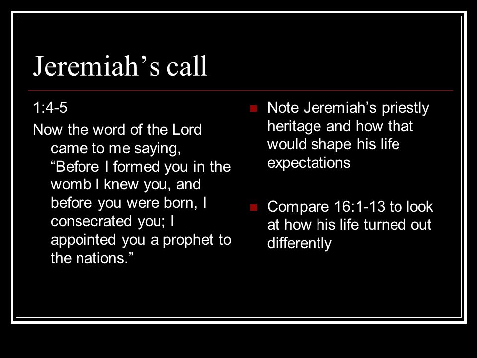 Jeremiah's call 1:4-5 Now the word of the Lord came to me saying, Before I formed you in the womb I knew you, and before you were born, I consecrated you; I appointed you a prophet to the nations. Note Jeremiah's priestly heritage and how that would shape his life expectations Compare 16:1-13 to look at how his life turned out differently