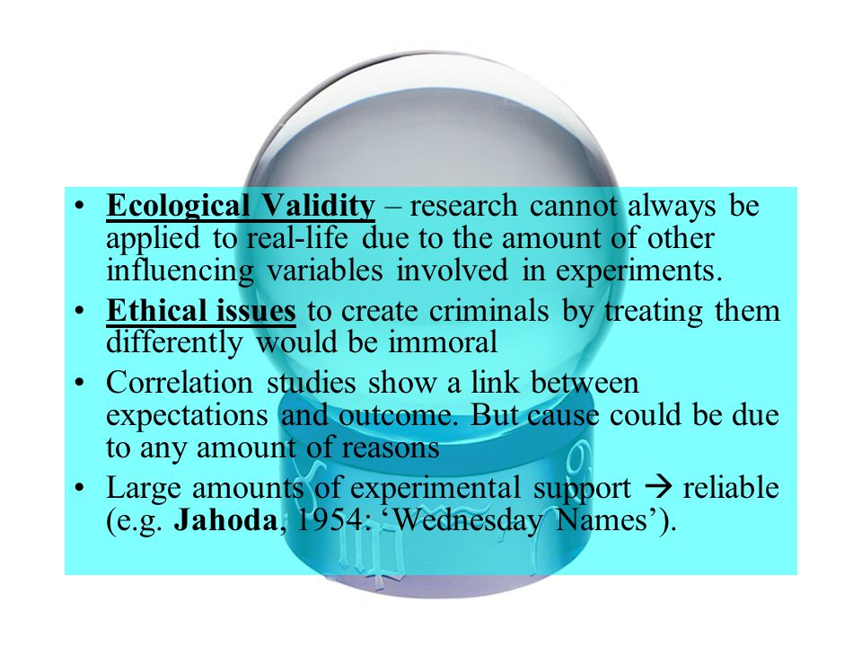 Ecological Validity – research cannot always be applied to real-life due to the amount of other influencing variables involved in experiments.