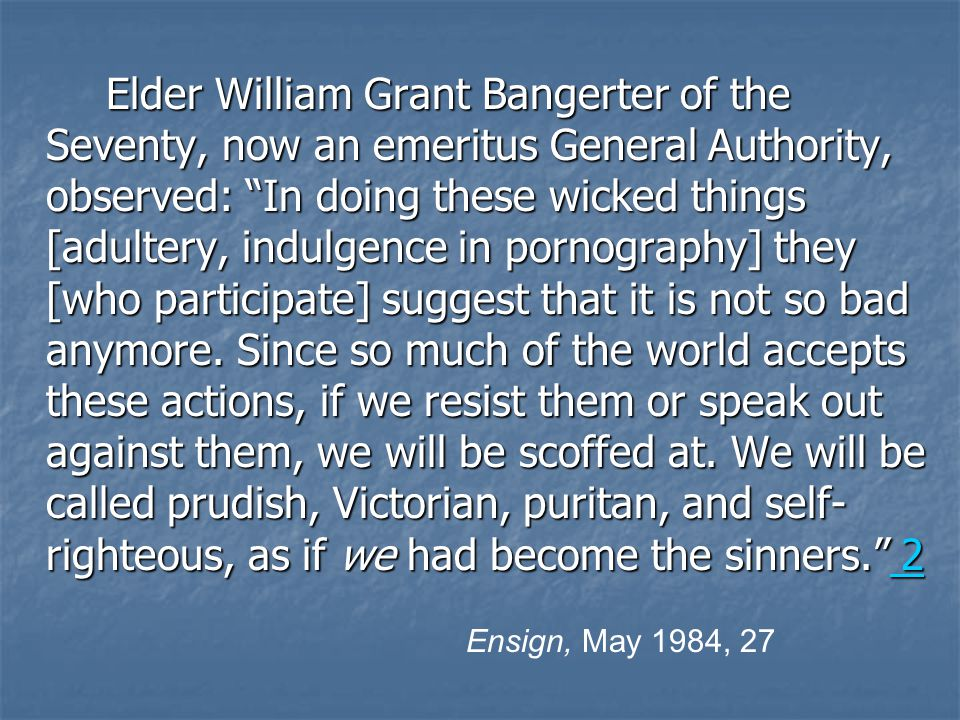 Elder William Grant Bangerter of the Seventy, now an emeritus General Authority, observed: In doing these wicked things [adultery, indulgence in pornography] they [who participate] suggest that it is not so bad anymore.