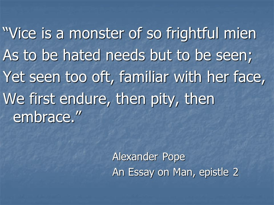 Vice is a monster of so frightful mien As to be hated needs but to be seen; Yet seen too oft, familiar with her face, We first endure, then pity, then embrace. Alexander Pope An Essay on Man, epistle 2