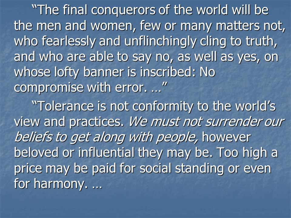 The final conquerors of the world will be the men and women, few or many matters not, who fearlessly and unflinchingly cling to truth, and who are able to say no, as well as yes, on whose lofty banner is inscribed: No compromise with error.