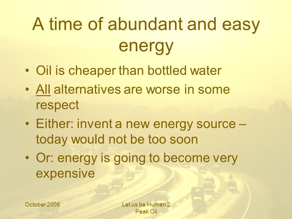 October 2006Let us be Human 2 Peak Oil A time of abundant and easy energy Oil is cheaper than bottled water All alternatives are worse in some respect Either: invent a new energy source – today would not be too soon Or: energy is going to become very expensive