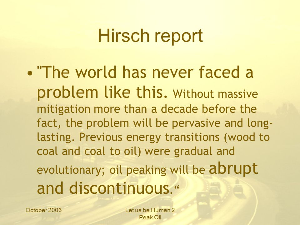 October 2006Let us be Human 2 Peak Oil Hirsch report The world has never faced a problem like this.